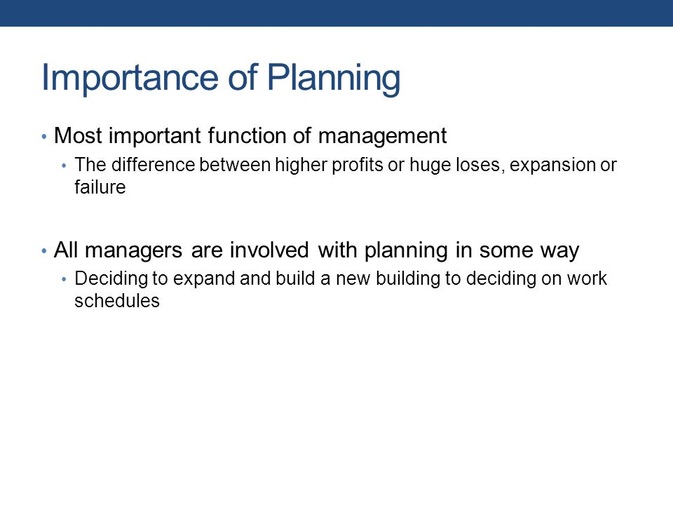 Importance of Planning Most important function of management The difference between higher profits or huge loses, expansion or failure All managers are involved with planning in some way Deciding to expand and build a new building to deciding on work schedules