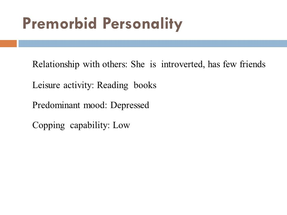 Premorbid Personality Relationship with others: She is introverted, has few friends Leisure activity: Reading books Predominant mood: Depressed Copping capability: Low