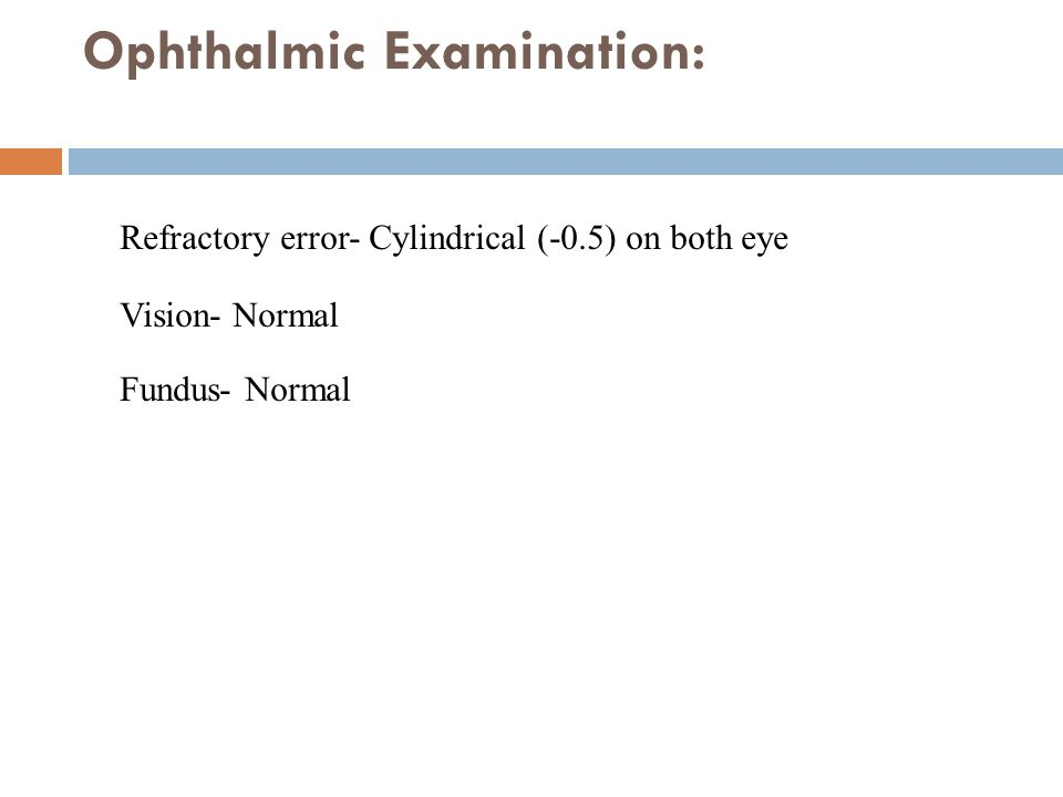 Ophthalmic Examination: Refractory error- Cylindrical (-0.5) on both eye Vision- Normal Fundus- Normal