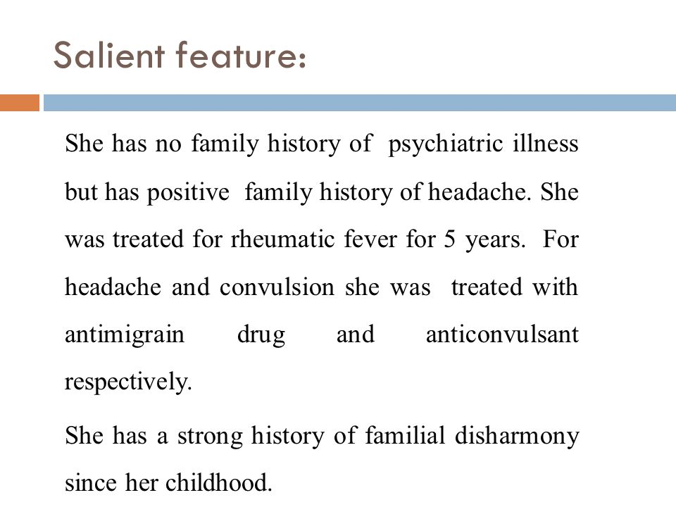 Salient feature: She has no family history of psychiatric illness but has positive family history of headache.
