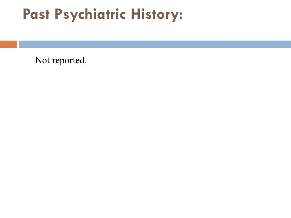 Past Psychiatric History: Not reported.
