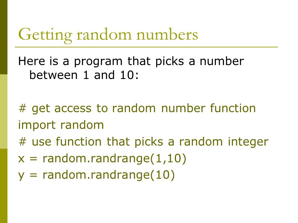 Getting random numbers Here is a program that picks a number between 1 and 10: # get access to random number function import random # use function tha