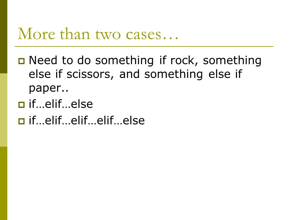 More than two cases…  Need to do something if rock, something else if scissors, and something else if paper..  if…elif…else  if…elif…elif…elif…else