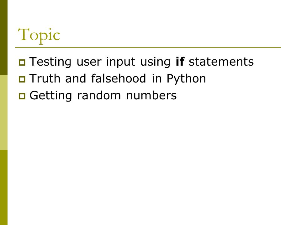 Topic  Testing user input using if statements  Truth and falsehood in Python  Getting random numbers