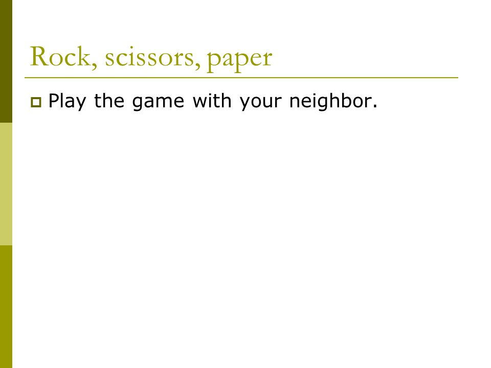 Rock, scissors, paper  Play the game with your neighbor.