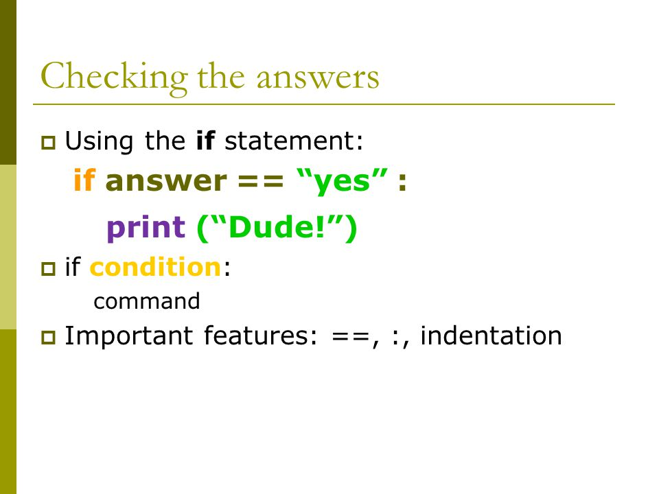 Checking the answers  Using the if statement: if answer == yes : print ( Dude! )  if condition: command  Important features: ==, :, indentation