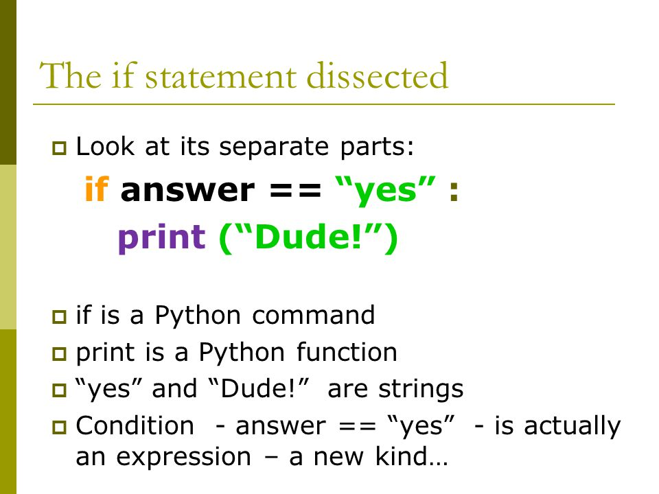 The if statement dissected  Look at its separate parts: if answer == yes : print ( Dude! )  if is a Python command  print is a Python function  yes and Dude! are strings  Condition - answer == yes - is actually an expression – a new kind…