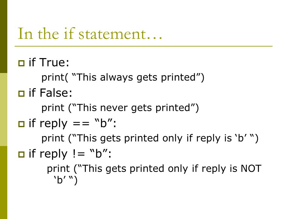 In the if statement…  if True: print( This always gets printed )  if False: print ( This never gets printed )  if reply == b : print ( This gets printed only if reply is 'b' )  if reply != b : print ( This gets printed only if reply is NOT 'b' )