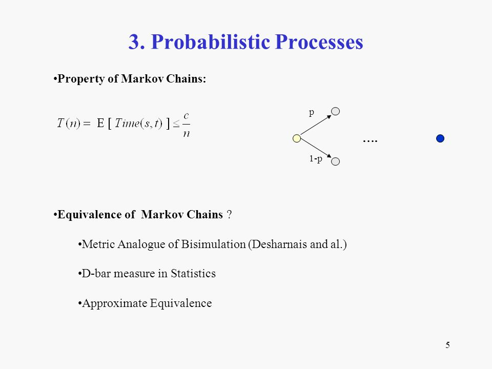 5 3. Probabilistic Processes Equivalence of Markov Chains ? Metric Analogue of Bisimulation (Desharnais and al.) D-bar measure in Statistics Approxima