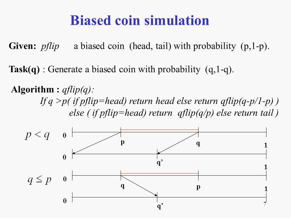 7 Biased coin simulation Algorithm : qflip(q): If q >p( if pflip=head) return head else return qflip(q-p/1-p) ) else ( if pflip=head) return qflip(q/p