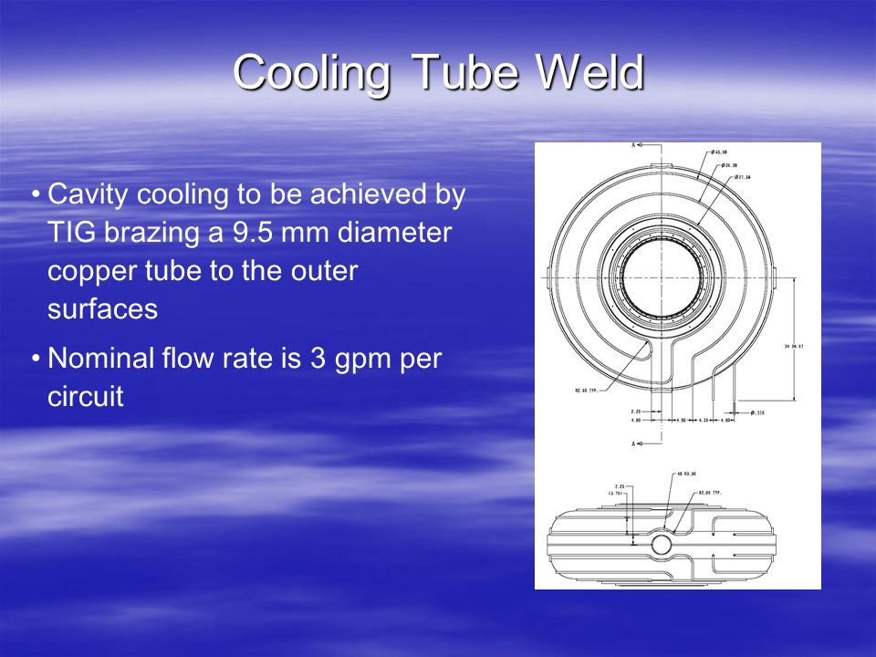 Cooling Tube Weld Cavity cooling to be achieved by TIG brazing a 9.5 mm diameter copper tube to the outer surfaces Nominal flow rate is 3 gpm per circ