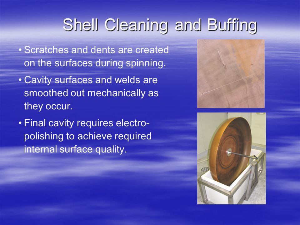 Shell Cleaning and Buffing Scratches and dents are created on the surfaces during spinning. Cavity surfaces and welds are smoothed out mechanically as