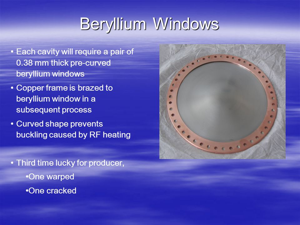 Beryllium Windows Each cavity will require a pair of 0.38 mm thick pre-curved beryllium windows Copper frame is brazed to beryllium window in a subseq