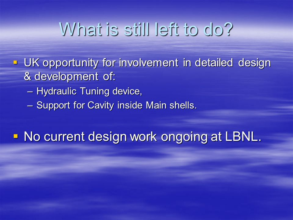 What is still left to do?  UK opportunity for involvement in detailed design & development of: –Hydraulic Tuning device, –Support for Cavity inside M