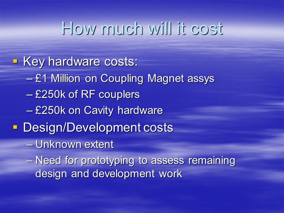 How much will it cost  Key hardware costs: –£1 Million on Coupling Magnet assys –£250k of RF couplers –£250k on Cavity hardware  Design/Development