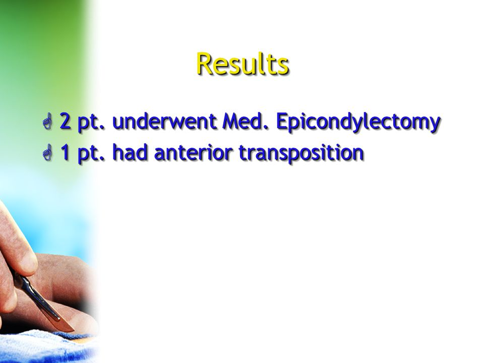 Results G 2 pt. underwent Med. Epicondylectomy G 1 pt. had anterior transposition