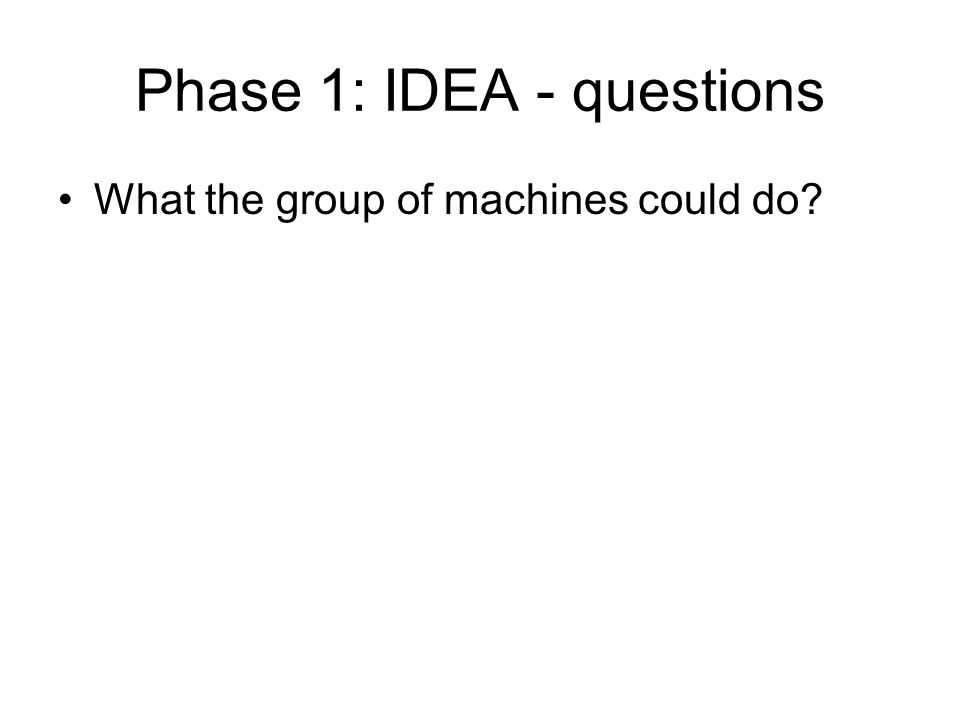 Phase 1: IDEA - questions What the group of machines could do