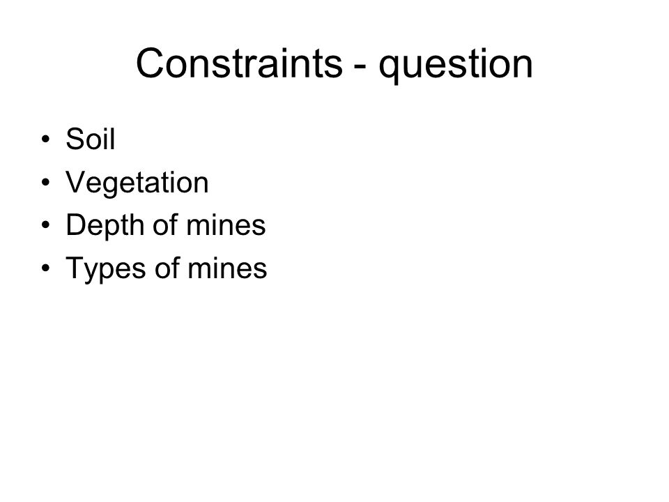 Constraints - question Soil Vegetation Depth of mines Types of mines