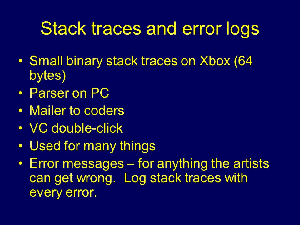 Stack traces and error logs Small binary stack traces on Xbox (64 bytes) Parser on PC Mailer to coders VC double-click Used for many things Error messages – for anything the artists can get wrong.