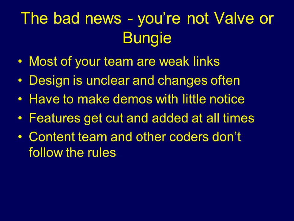The bad news - you're not Valve or Bungie Most of your team are weak links Design is unclear and changes often Have to make demos with little notice Features get cut and added at all times Content team and other coders don't follow the rules