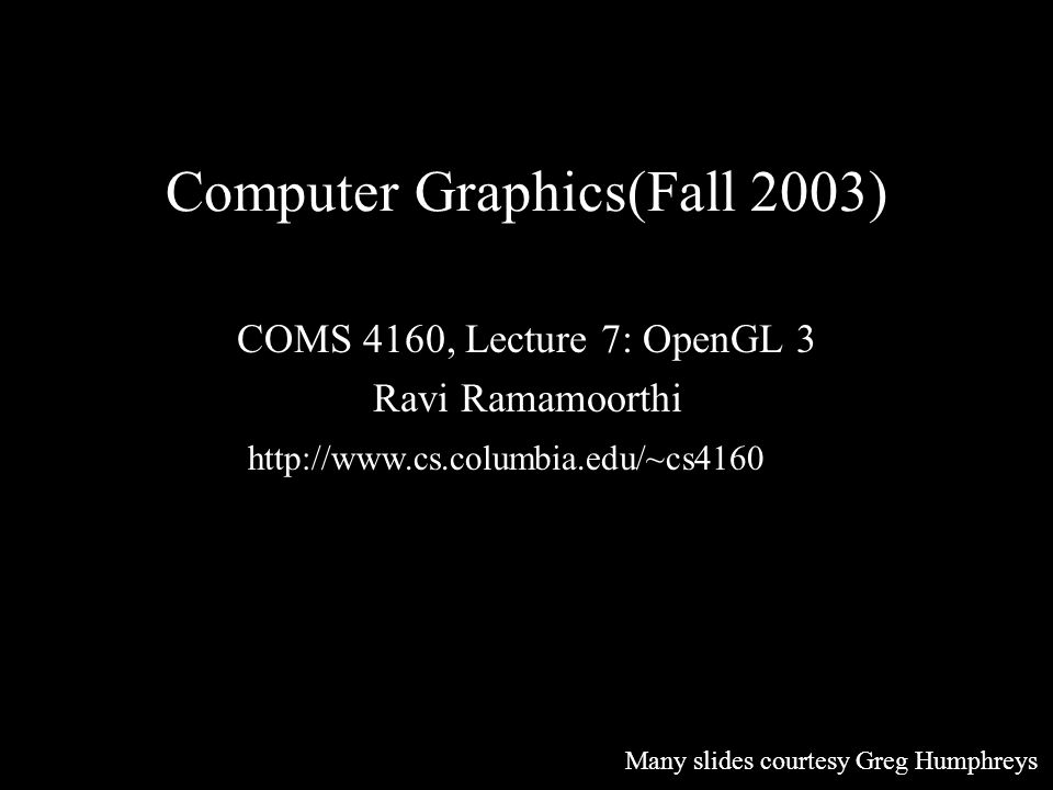 Computer Graphics(Fall 2003) COMS 4160, Lecture 7: OpenGL 3 Ravi Ramamoorthi http://www.cs.columbia.edu/~cs4160 Many slides courtesy Greg Humphreys