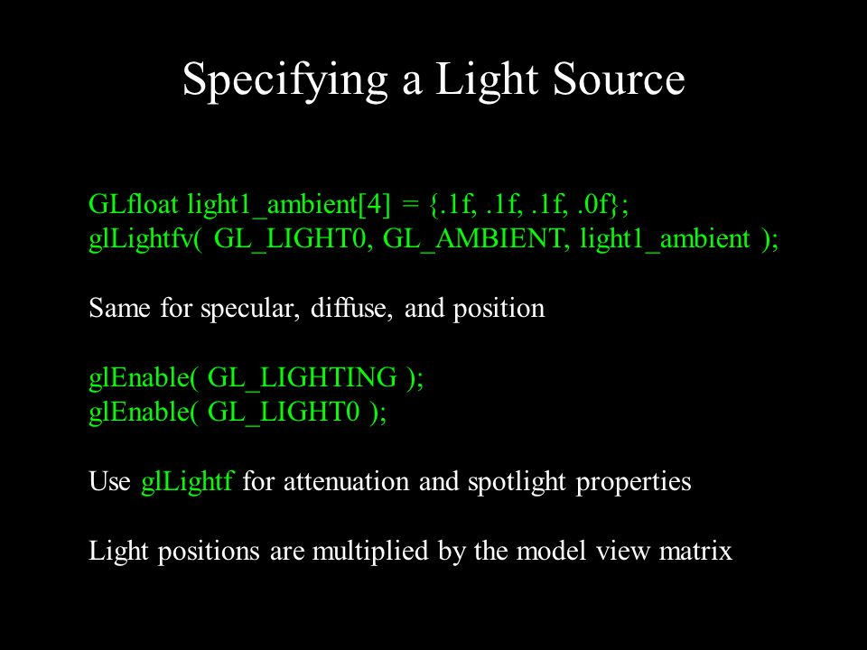 Specifying a Light Source GLfloat light1_ambient[4] = {.1f,.1f,.1f,.0f}; glLightfv( GL_LIGHT0, GL_AMBIENT, light1_ambient ); Same for specular, diffuse, and position glEnable( GL_LIGHTING ); glEnable( GL_LIGHT0 ); Use glLightf for attenuation and spotlight properties Light positions are multiplied by the model view matrix