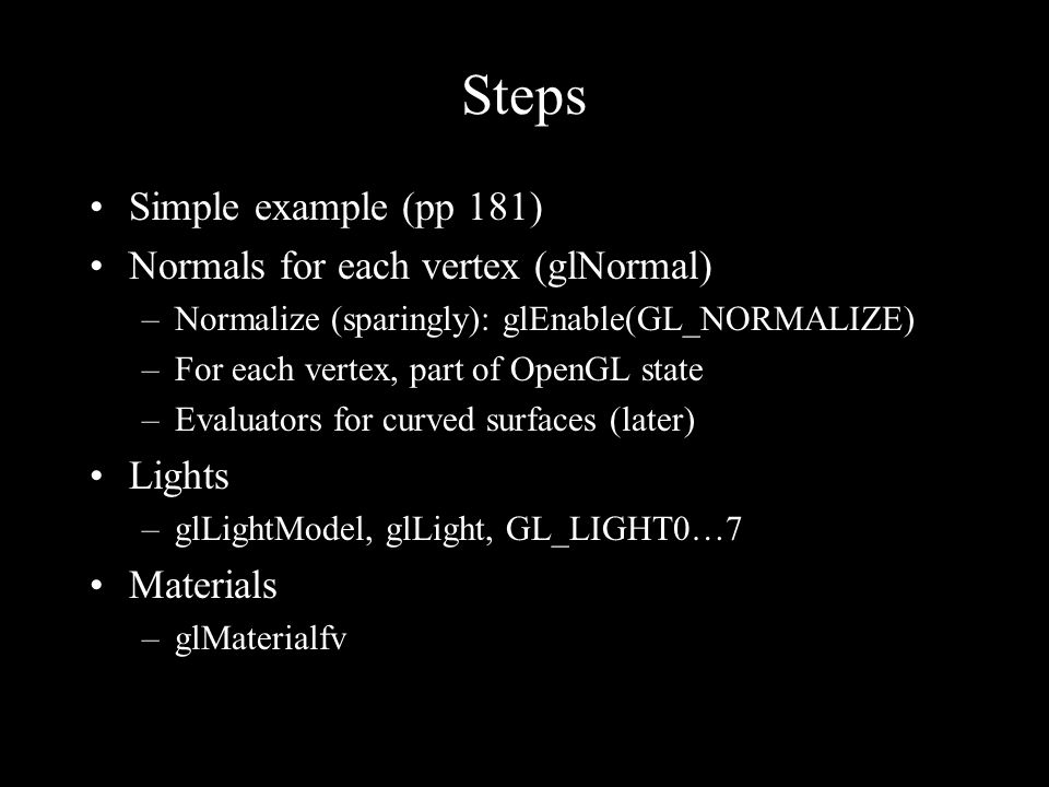 Steps Simple example (pp 181) Normals for each vertex (glNormal) –Normalize (sparingly): glEnable(GL_NORMALIZE) –For each vertex, part of OpenGL state
