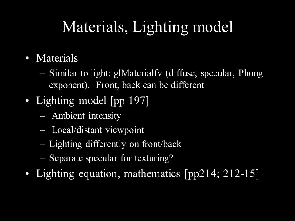 Materials, Lighting model Materials –Similar to light: glMaterialfv (diffuse, specular, Phong exponent).