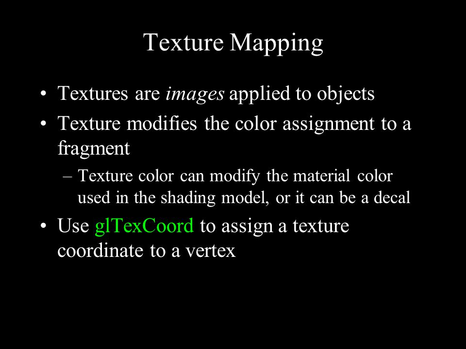 Texture Mapping Textures are images applied to objects Texture modifies the color assignment to a fragment –Texture color can modify the material color used in the shading model, or it can be a decal Use glTexCoord to assign a texture coordinate to a vertex