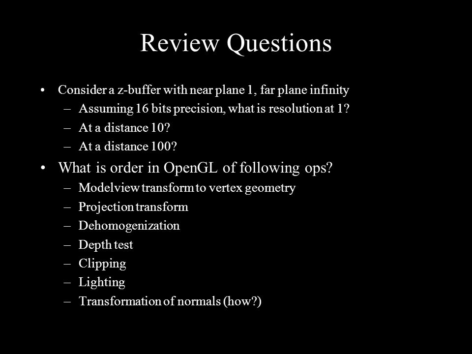 Review Questions Consider a z-buffer with near plane 1, far plane infinity –Assuming 16 bits precision, what is resolution at 1.
