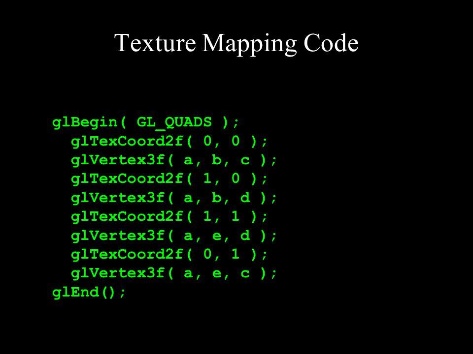 Texture Mapping Code glBegin( GL_QUADS ); glTexCoord2f( 0, 0 ); glVertex3f( a, b, c ); glTexCoord2f( 1, 0 ); glVertex3f( a, b, d ); glTexCoord2f( 1, 1 ); glVertex3f( a, e, d ); glTexCoord2f( 0, 1 ); glVertex3f( a, e, c ); glEnd();