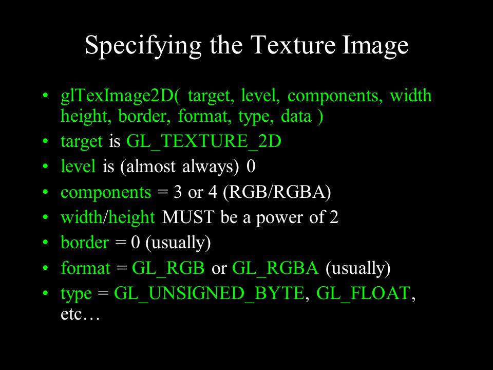 Specifying the Texture Image glTexImage2D( target, level, components, width height, border, format, type, data ) target is GL_TEXTURE_2D level is (alm