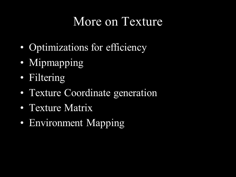 More on Texture Optimizations for efficiency Mipmapping Filtering Texture Coordinate generation Texture Matrix Environment Mapping