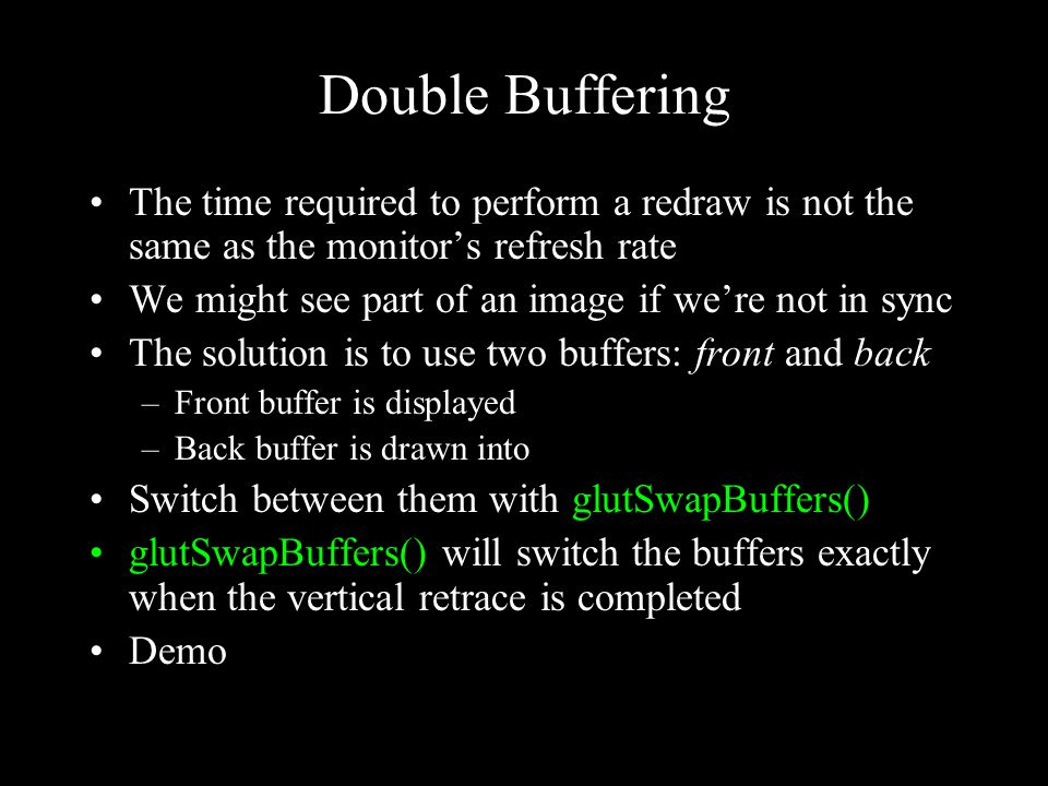 Double Buffering The time required to perform a redraw is not the same as the monitor's refresh rate We might see part of an image if we're not in sync The solution is to use two buffers: front and back –Front buffer is displayed –Back buffer is drawn into Switch between them with glutSwapBuffers() glutSwapBuffers() will switch the buffers exactly when the vertical retrace is completed Demo