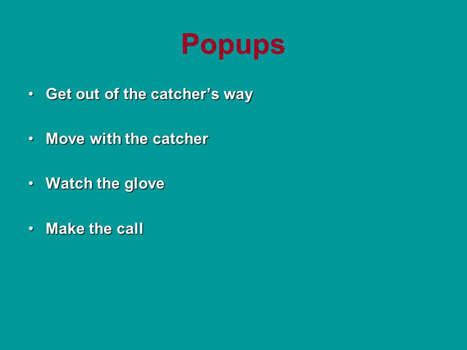 Popups Get out of the catcher's wayGet out of the catcher's way Move with the catcherMove with the catcher Watch the gloveWatch the glove Make the callMake the call