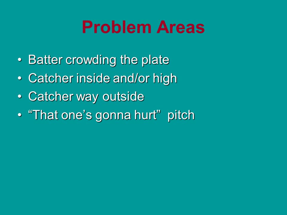 Problem Areas Batter crowding the plateBatter crowding the plate Catcher inside and/or highCatcher inside and/or high Catcher way outsideCatcher way outside That one's gonna hurt pitch That one's gonna hurt pitch