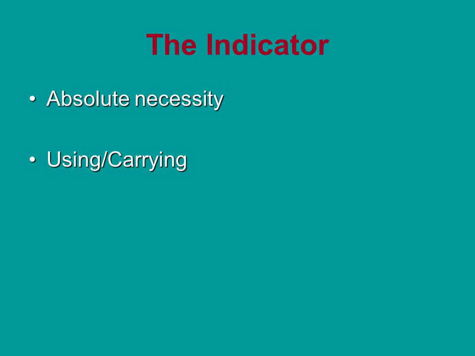 The Indicator Absolute necessityAbsolute necessity Using/CarryingUsing/Carrying
