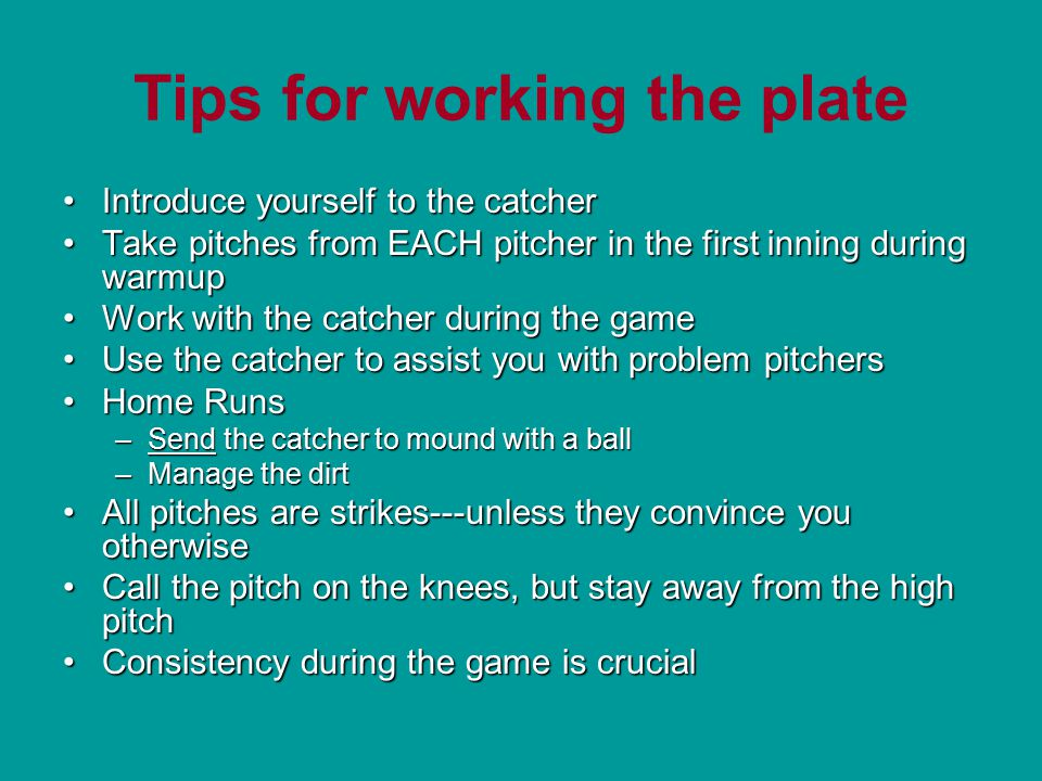 Tips for working the plate Introduce yourself to the catcherIntroduce yourself to the catcher Take pitches from EACH pitcher in the first inning during warmupTake pitches from EACH pitcher in the first inning during warmup Work with the catcher during the gameWork with the catcher during the game Use the catcher to assist you with problem pitchersUse the catcher to assist you with problem pitchers Home RunsHome Runs –Send the catcher to mound with a ball –Manage the dirt All pitches are strikes---unless they convince you otherwiseAll pitches are strikes---unless they convince you otherwise Call the pitch on the knees, but stay away from the high pitchCall the pitch on the knees, but stay away from the high pitch Consistency during the game is crucialConsistency during the game is crucial