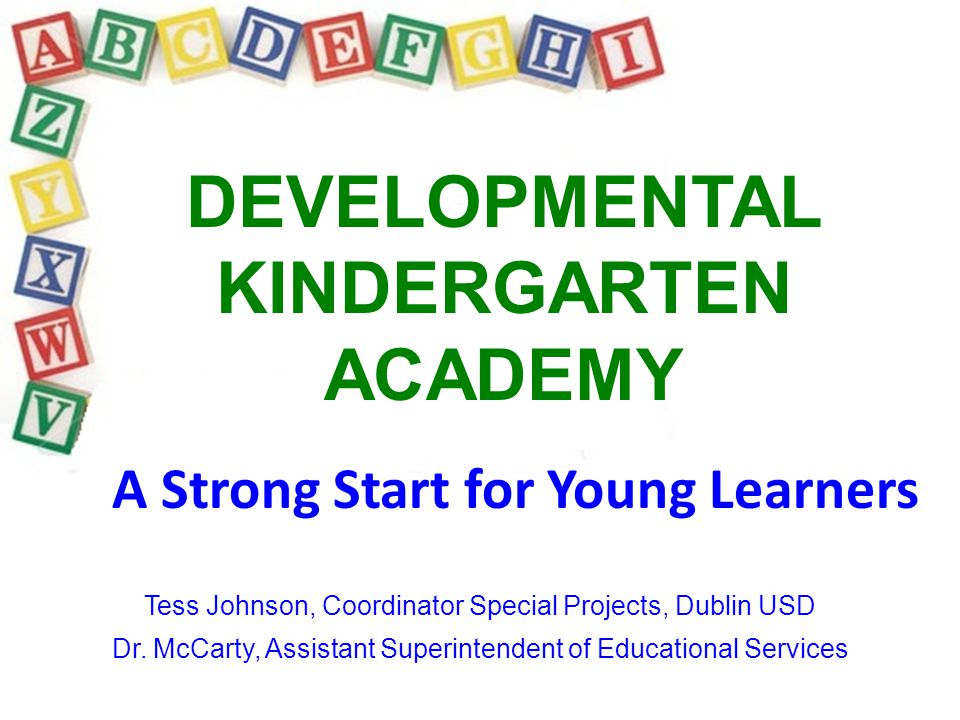 DEVELOPMENTAL KINDERGARTEN ACADEMY A Strong Start for Young Learners Tess Johnson, Coordinator Special Projects, Dublin USD Dr. McCarty, Assistant Sup
