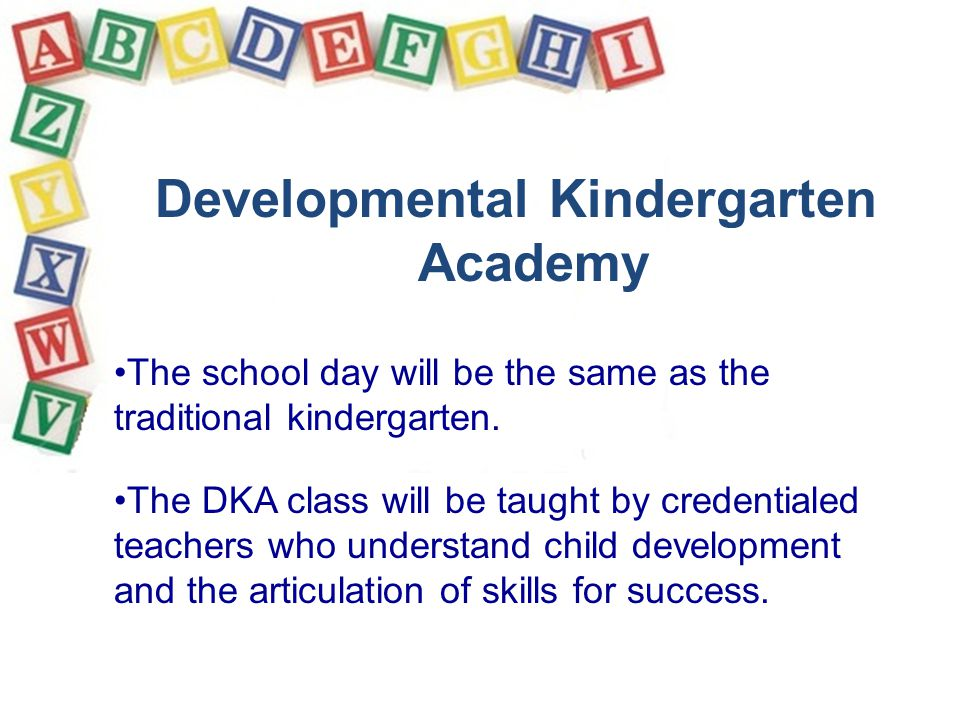 The school day will be the same as the traditional kindergarten. The DKA class will be taught by credentialed teachers who understand child developmen