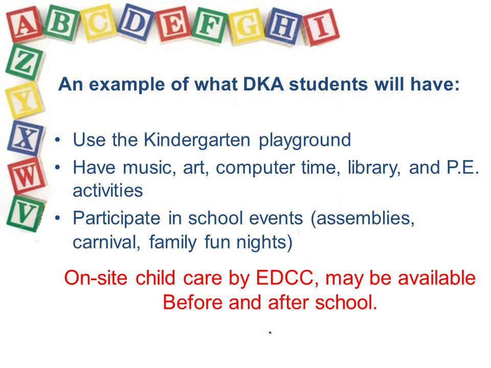 Use the Kindergarten playground Have music, art, computer time, library, and P.E. activities Participate in school events (assemblies, carnival, famil