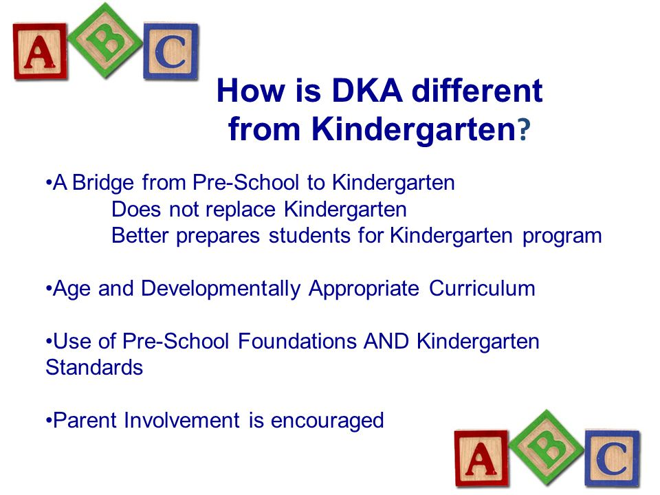 How is DKA different from Kindergarten ? A Bridge from Pre-School to Kindergarten Does not replace Kindergarten Better prepares students for Kindergar