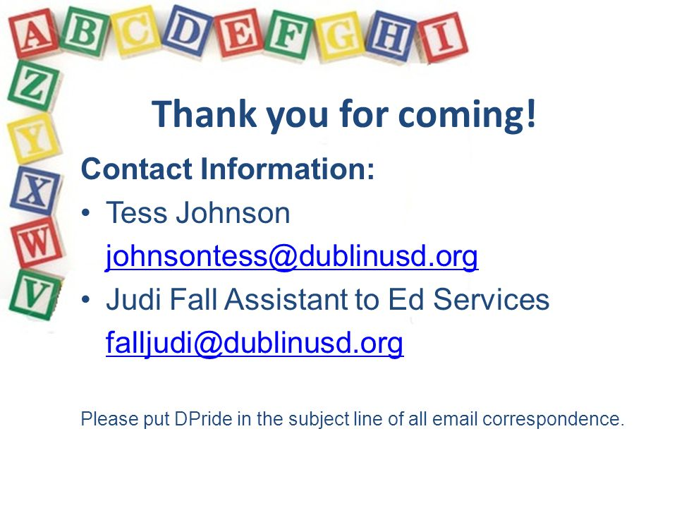 Thank you for coming! Contact Information: Tess Johnson johnsontess@dublinusd.org Judi Fall Assistant to Ed Services falljudi@dublinusd.org Please put