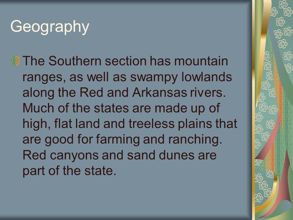 Geography The Southern section has mountain ranges, as well as swampy lowlands along the Red and Arkansas rivers.