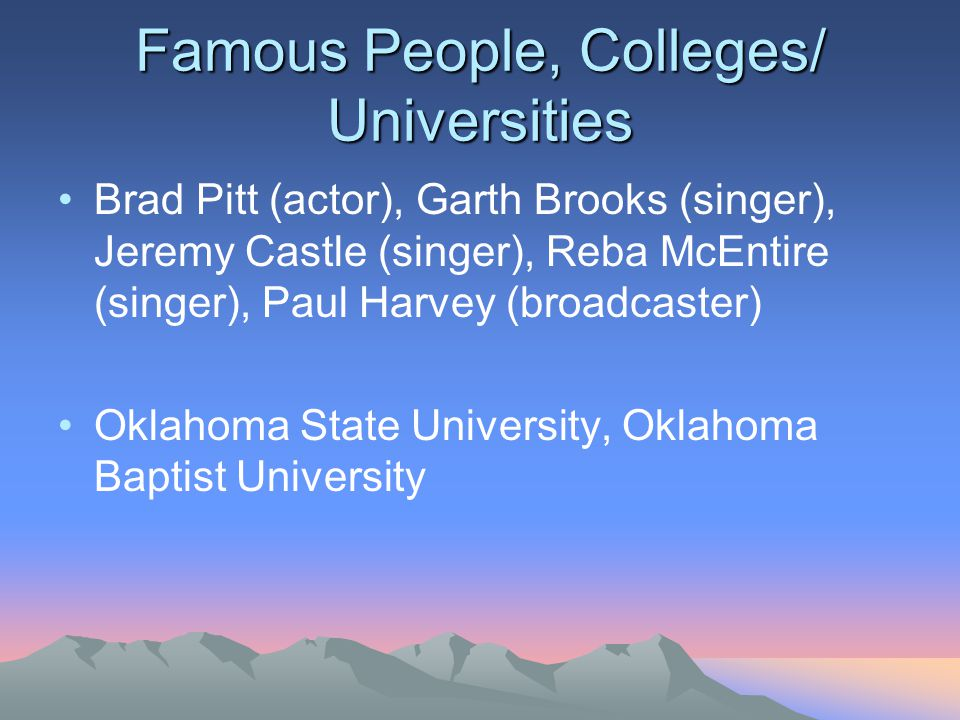 Famous People, Colleges/ Universities Brad Pitt (actor), Garth Brooks (singer), Jeremy Castle (singer), Reba McEntire (singer), Paul Harvey (broadcaster) Oklahoma State University, Oklahoma Baptist University