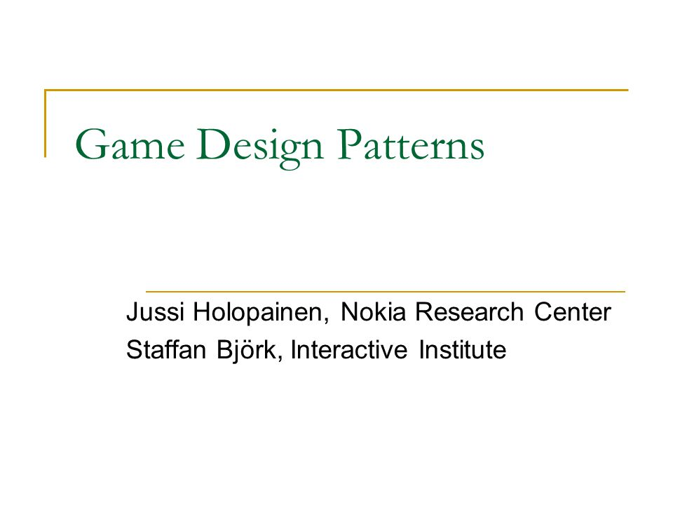 Game Design Patterns Jussi Holopainen, Nokia Research Center Staffan Björk, Interactive Institute