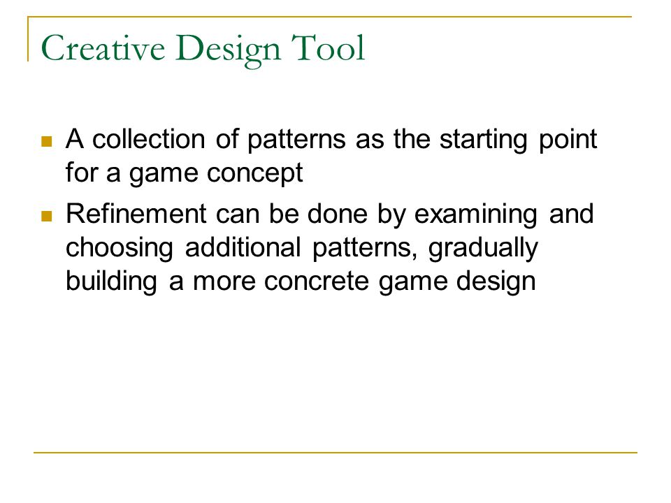Creative Design Tool A collection of patterns as the starting point for a game concept Refinement can be done by examining and choosing additional patterns, gradually building a more concrete game design
