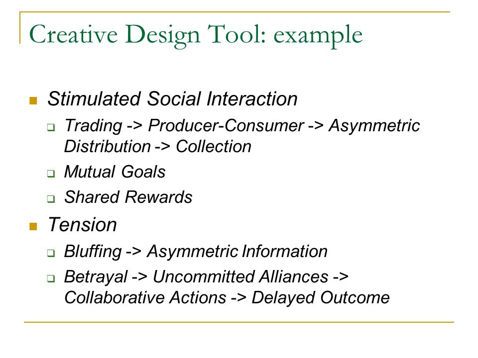 Creative Design Tool: example Stimulated Social Interaction  Trading -> Producer-Consumer -> Asymmetric Distribution -> Collection  Mutual Goals  Shared Rewards Tension  Bluffing -> Asymmetric Information  Betrayal -> Uncommitted Alliances -> Collaborative Actions -> Delayed Outcome