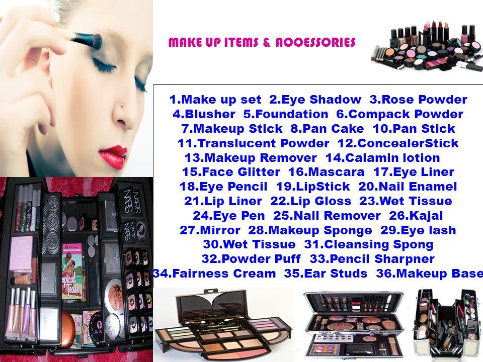 MAKE UP ITEMS & ACCESSORIES 1.Make up set 2.Eye Shadow 3.Rose Powder 4.Blusher 5.Foundation 6.Compack Powder 7.Makeup Stick 8.Pan Cake 10.Pan Stick 11.Translucent Powder 12.ConcealerStick 13.Makeup Remover 14.Calamin lotion 15.Face Glitter 16.Mascara 17.Eye Liner 18.Eye Pencil 19.LipStick 20.Nail Enamel 21.Lip Liner 22.Lip Gloss 23.Wet Tissue 24.Eye Pen 25.Nail Remover 26.Kajal 27.Mirror 28.Makeup Sponge 29.Eye lash 30.Wet Tissue 31.Cleansing Spong 32.Powder Puff 33.Pencil Sharpner 34.Fairness Cream 35.Ear Studs 36.Makeup Base