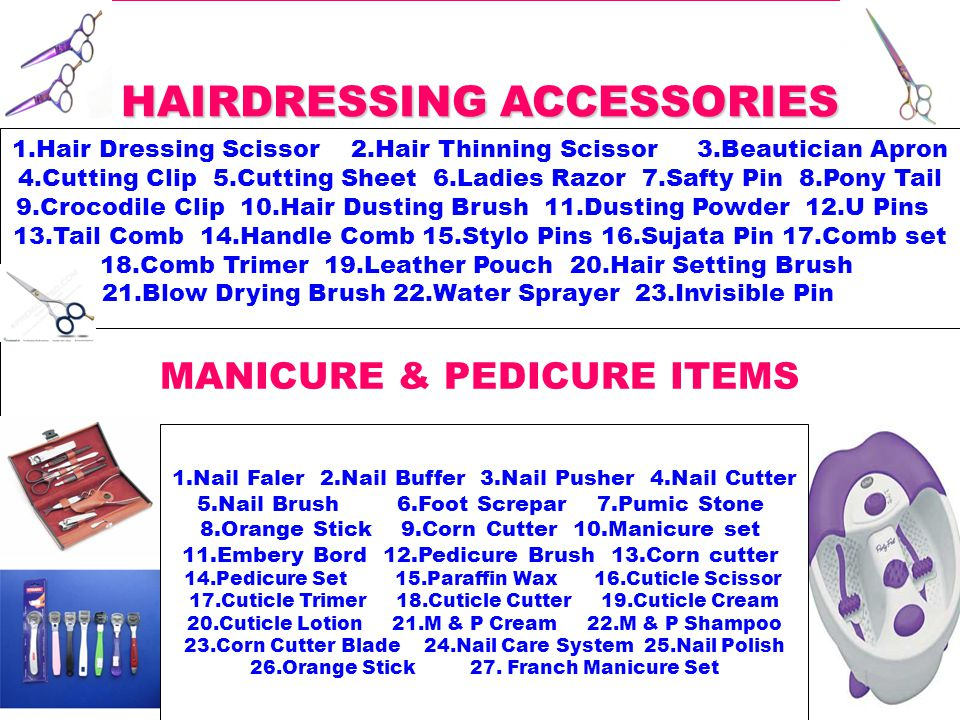 HAIRDRESSING ACCESSORIES 1.Hair Dressing Scissor 2.Hair Thinning Scissor 3.Beautician Apron 4.Cutting Clip 5.Cutting Sheet 6.Ladies Razor 7.Safty Pin 8.Pony Tail 9.Crocodile Clip 10.Hair Dusting Brush 11.Dusting Powder 12.U Pins 13.Tail Comb 14.Handle Comb 15.Stylo Pins 16.Sujata Pin 17.Comb set 18.Comb Trimer 19.Leather Pouch 20.Hair Setting Brush 21.Blow Drying Brush 22.Water Sprayer 23.Invisible Pin MANICURE & PEDICURE ITEMS 1.Nail Faler 2.Nail Buffer 3.Nail Pusher 4.Nail Cutter 5.Nail Brush 6.Foot Screpar 7.Pumic Stone 8.Orange Stick 9.Corn Cutter 10.Manicure set 11.Embery Bord 12.Pedicure Brush 13.Corn cutter 14.Pedicure Set 15.Paraffin Wax 16.Cuticle Scissor 17.Cuticle Trimer 18.Cuticle Cutter 19.Cuticle Cream 20.Cuticle Lotion 21.M & P Cream 22.M & P Shampoo 23.Corn Cutter Blade 24.Nail Care System 25.Nail Polish 26.Orange Stick 27.